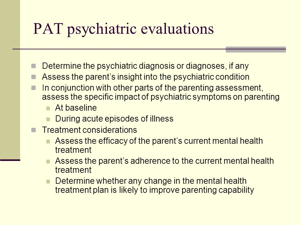 PAT psychiatric evaluations: insight into mental illness Four major components Acknowledgement of illness Acceptance of treatment Initiative in seeking treatment Explanation for illness Correlates with effective parenting behavior; diagnosis does not Scale for Assessment of Insight can be used Mullick M et al: Psychiatric Services 52:488-492, 2001
