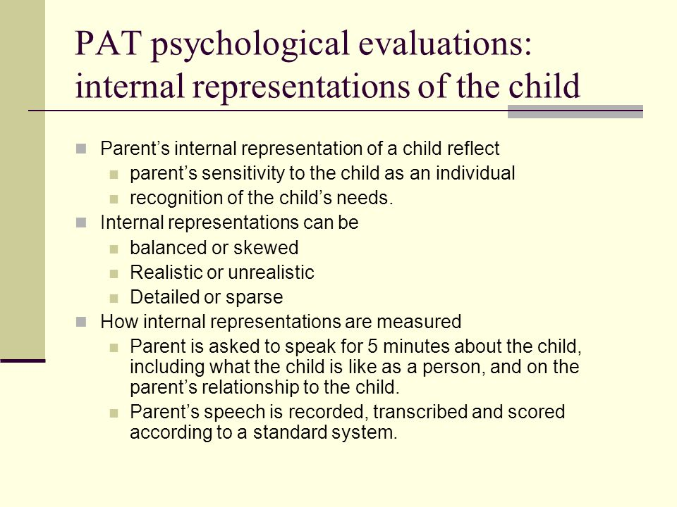 PAT psychological evaluations: validated tools Questionnaires Childhood Trauma Inventory Parental Stress Index Parent Opinion Questionnaire Direct parent-child observation Videotaped separation/reunion Crittenden Index scoring
