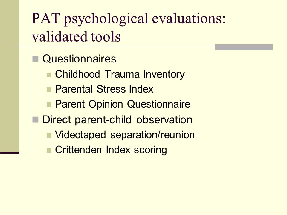 PAT: interpreting and reporting data Each clinician interprets and reports on individual findings Team reviews findings and reaches consensus Coordinator prepares a summary report Answers the specific question(s) asked Makes recommendations Draft report is reviewed by team and revised Coordinator reviews final report with parent(s) child welfare worker parents and childrens therapists Clinicians testify in court if subpoenaed Follow-up assessments are conducted on request