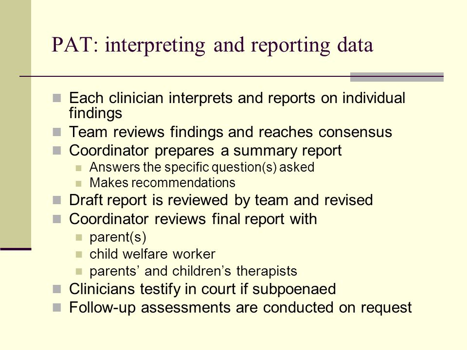 Methodologic features of assessment types used by child welfare courts in Cook County IL FeaturePsychiatric Evaluation Psychological Testing Bonding Assessment PAT Number, location and setup of sessions Mean # of sessions0.961.161.054.94 In-home assessment0.0%2.5%4.8%83.3% Documented purpose and disclosures 41.7%17.3%9.5%77.8% Sources of history Children interviewed 4.2%0.0%28;.6%77.8% Worker/therapist interviewed 16.7%28.4%19.0%83.3% Collateral informant12.5%7.4%28.6%83.3% Record review95.8%38.3%47.6%100.0% Budd KS et al: Law Hum Bev 25:93-108, 2001