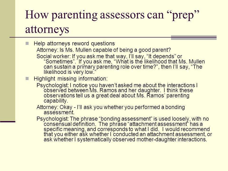 How parenting assessors can maintain accuracy on the stand If an attorney implies misinformation by a question, clarify/correct before answering.