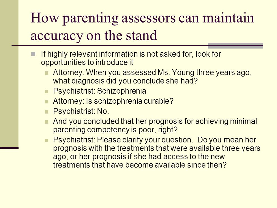 How parenting assessors can maintain accuracy on the stand If an attorney implies misinformation by raising a hypothetical question, make explicit that it is hypothetical Attorney: Lets say a woman with schizophrenia has a lot of negative symptoms, and therefore has a lot of difficulty conveying nonverbal messages to her toddler.