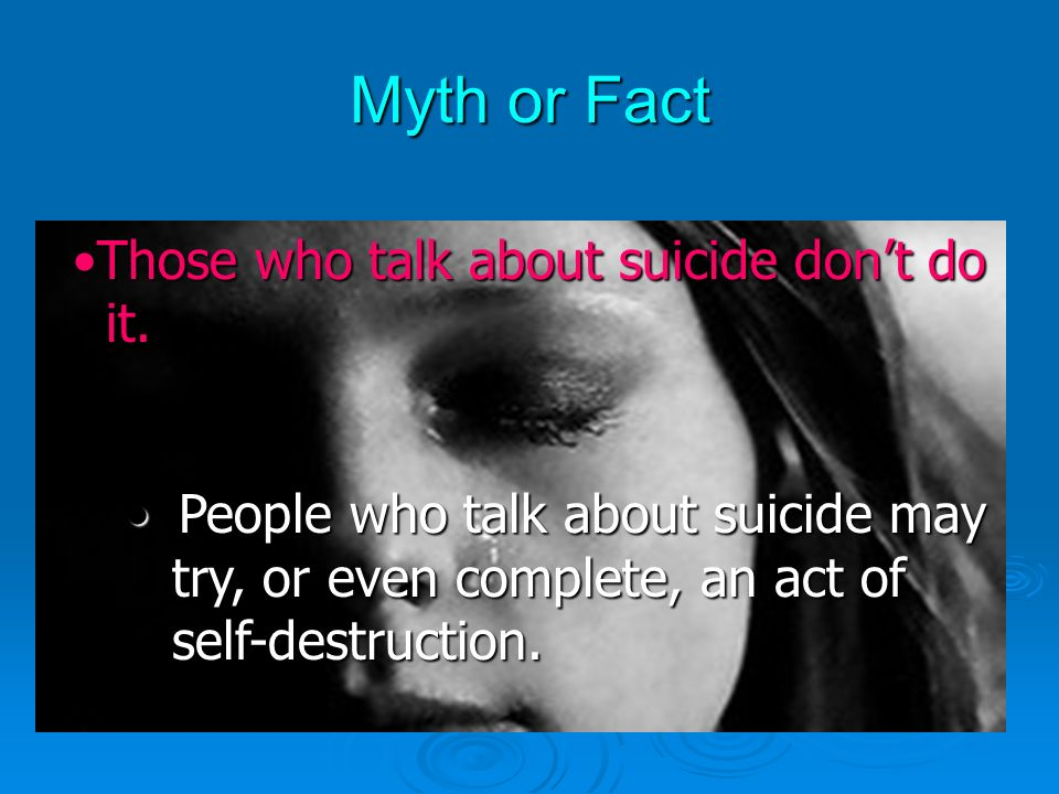 Myth or Fact If a suicidal youth tells a friend, theIf a suicidal youth tells a friend, the friend will access help.