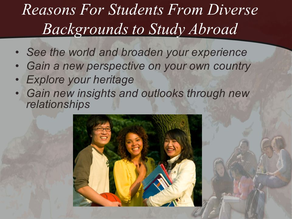 Reasons For Students From Diverse Backgrounds to Study Abroad (contd) Fight stereotypes by educating others Dispel your own stereotypes Take control of your future See what influenced great leaders