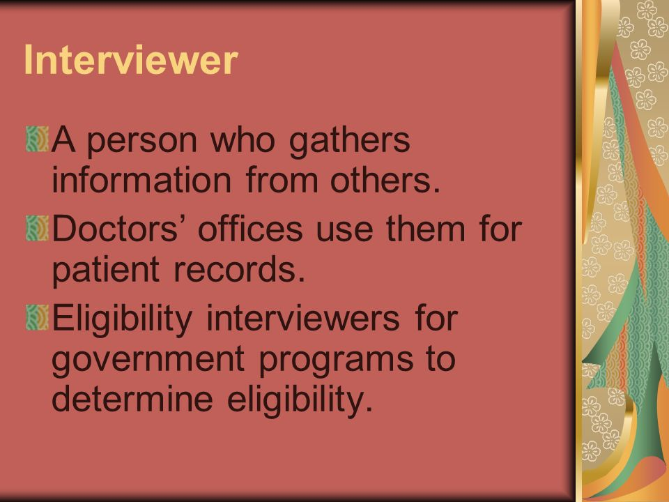Interviewer (cont.) Loan interviewers check peoples credit records and make decisions about the reliability of applicants for loans and credit cards.