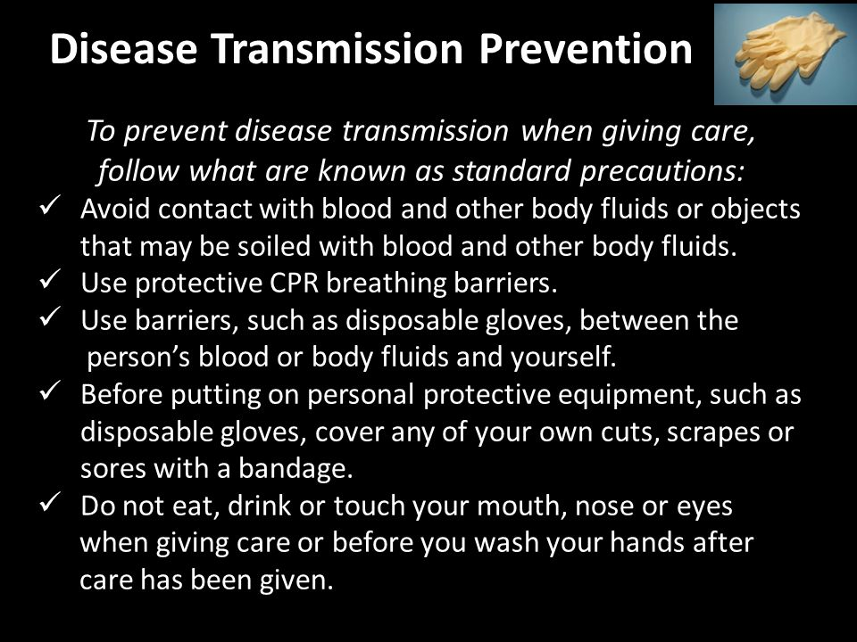 Disease Transmission Prevention To prevent disease transmission when giving care, follow what are known as standard precautions: Avoid contact with blood and other body fluids or objects that may be soiled with blood and other body fluids.
