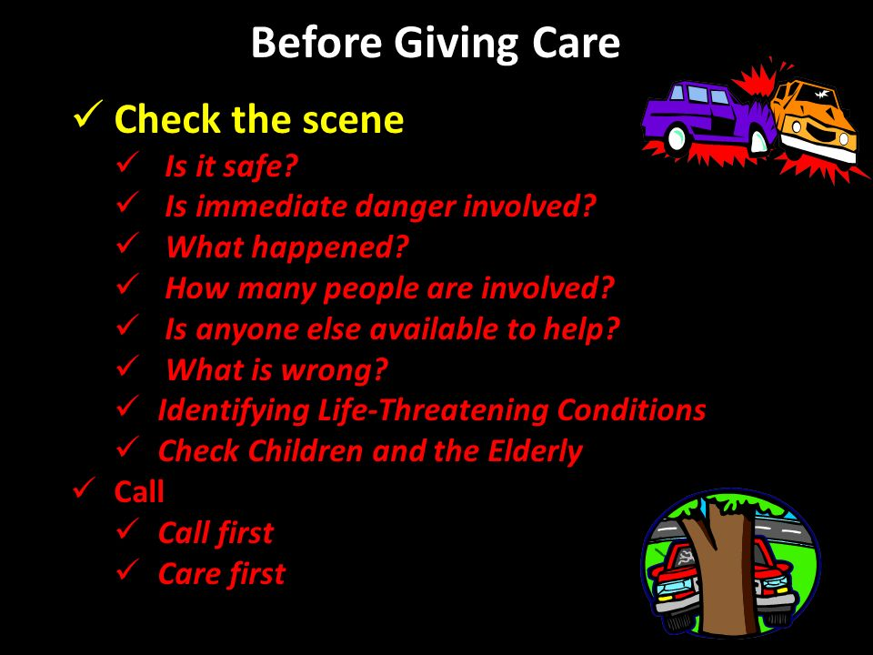 Before Giving Care Check the scene Is it safe.Is immediate danger involved.
