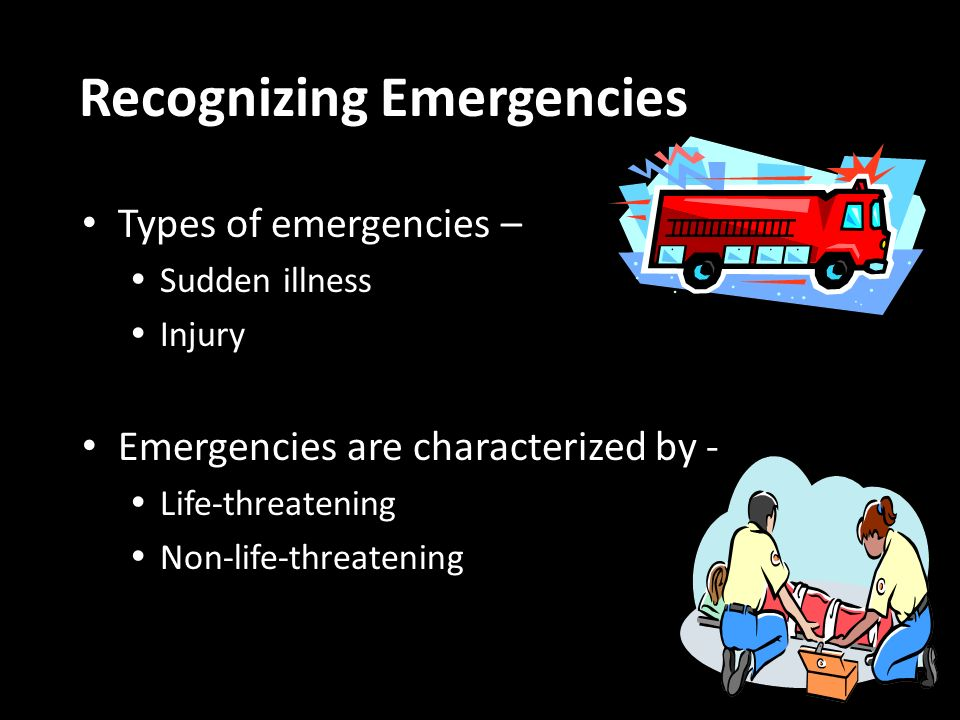 Types of emergencies – Sudden illness Injury Emergencies are characterized by - Life-threatening Non-life-threatening Recognizing Emergencies