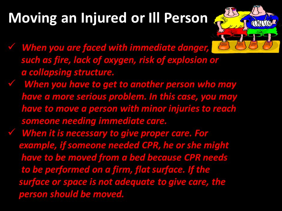 Moving an Injured or Ill Person When you are faced with immediate danger, such as fire, lack of oxygen, risk of explosion or a collapsing structure.