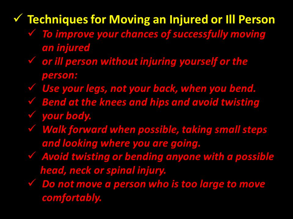 Techniques for Moving an Injured or Ill Person To improve your chances of successfully moving an injured or ill person without injuring yourself or the person: Use your legs, not your back, when you bend.
