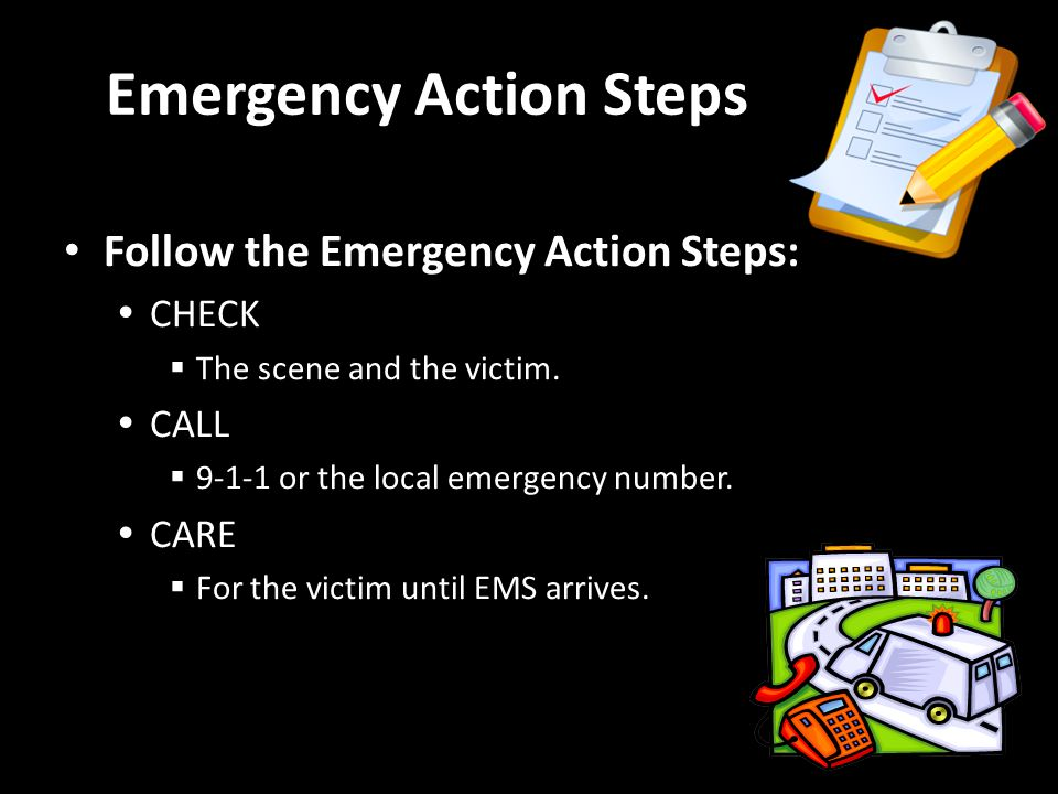 Follow the Emergency Action Steps: CHECK The scene and the victim.