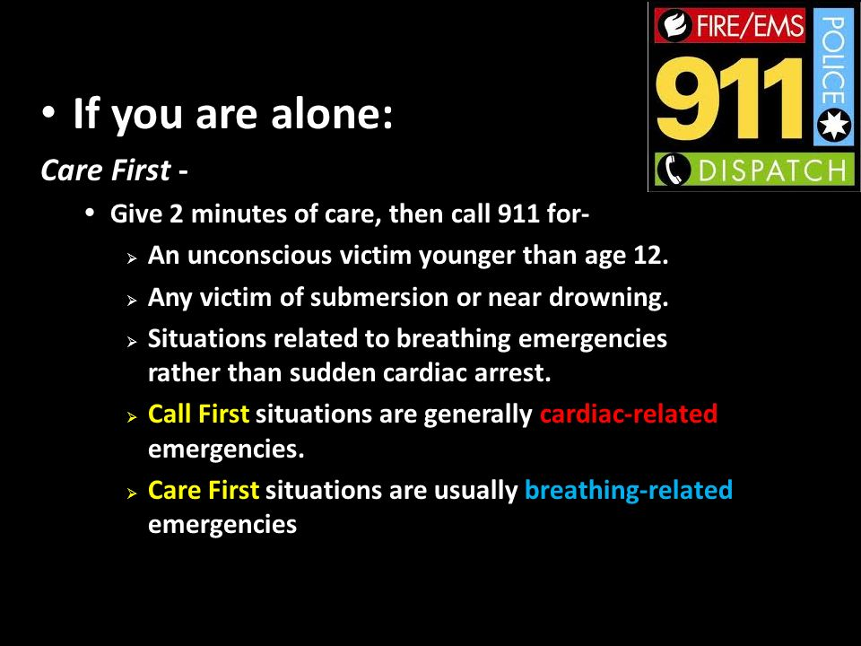 If you are alone: Care First - Give 2 minutes of care, then call 911 for- An unconscious victim younger than age 12.