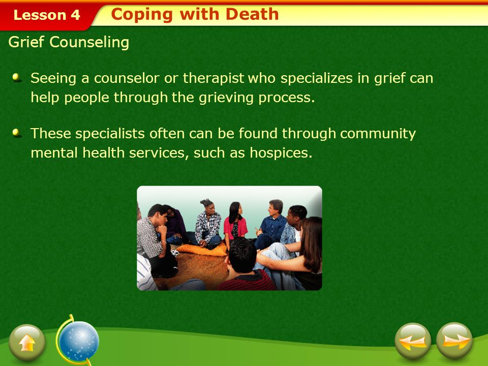 Lesson 4 Seeing a counselor or therapist who specializes in grief can help people through the grieving process.