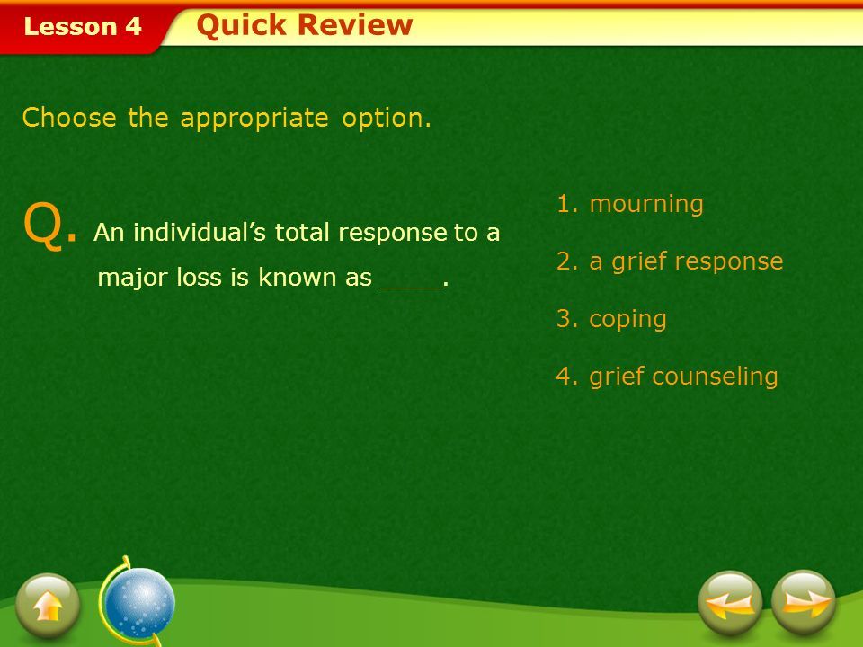 Lesson 4 1.mourning 2.a grief response 3.coping 4.grief counseling Q.
