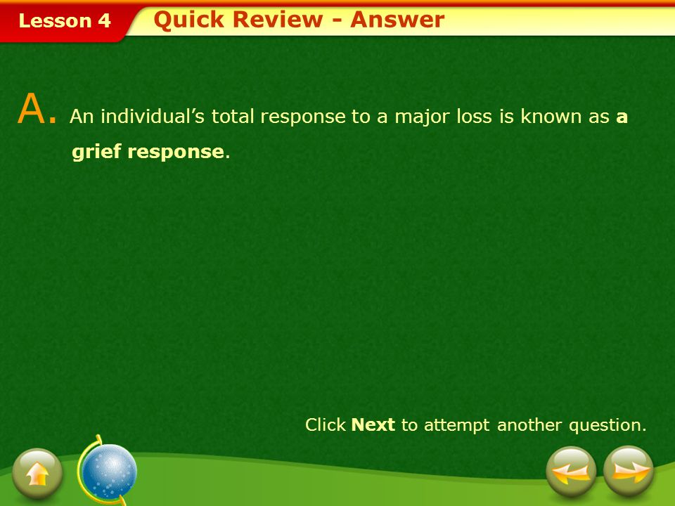 Lesson 4 A.An individuals total response to a major loss is known as a grief response.