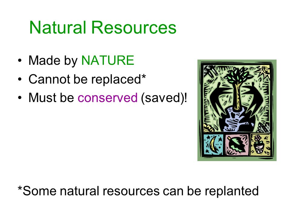Natural Resources Made by NATURE Cannot be replaced* Must be conserved (saved).