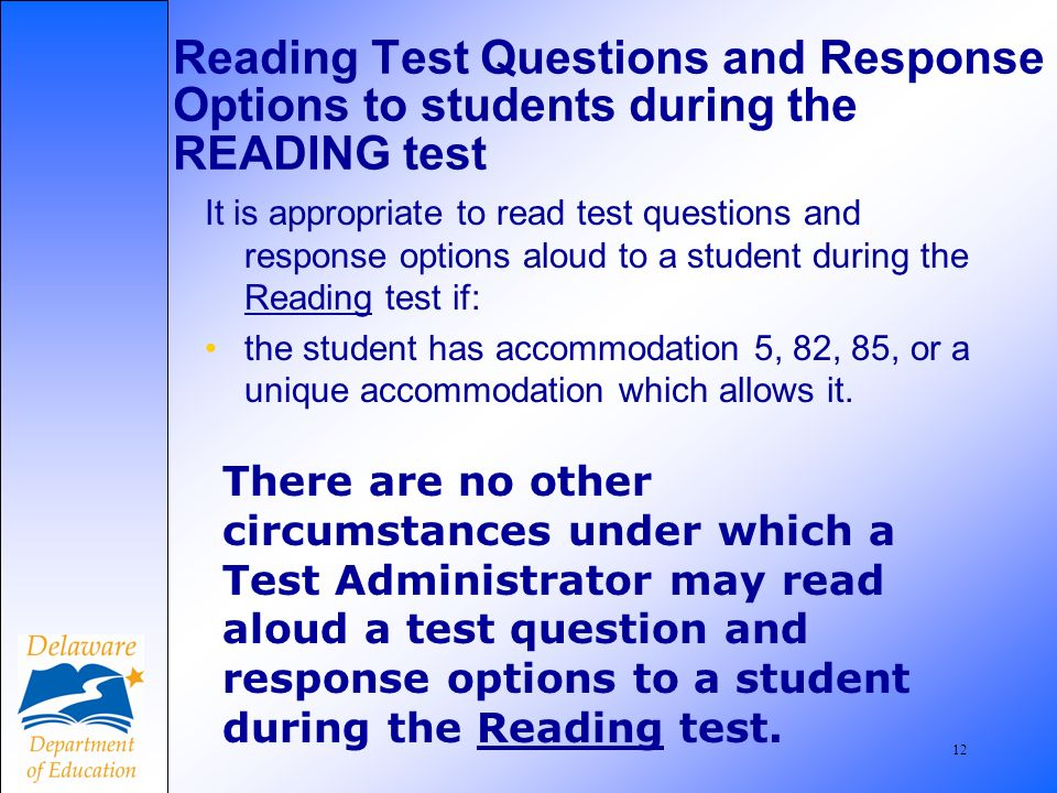 13 Reading Test Questions and Response Options to students during the MATH test It is appropriate to read test questions and response options aloud to a student during the Mathematics test IF: –the student has accommodation 5, 82, 83, 85, or a unique accommodation which allows it.