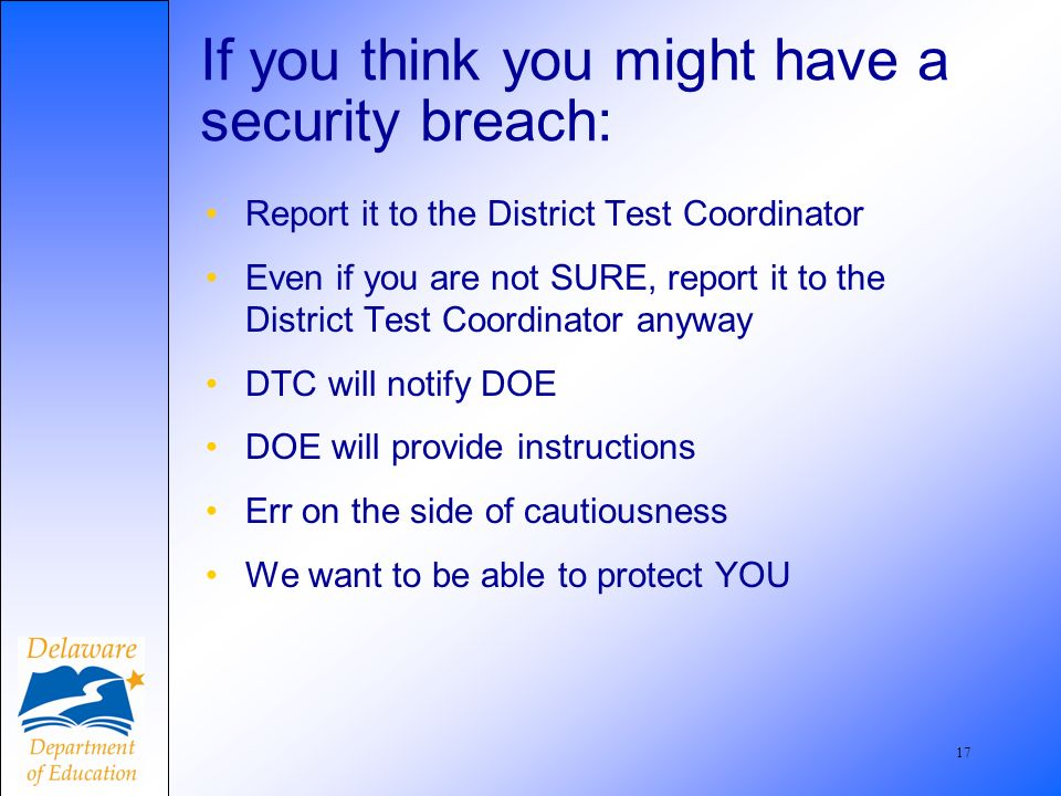 18 Examples of Security Breaches TA discusses possible answer content with students during test TA reads test items before test, and incorporates content into classroom lesson TA overhears students discussing answers during testing but does not intervene