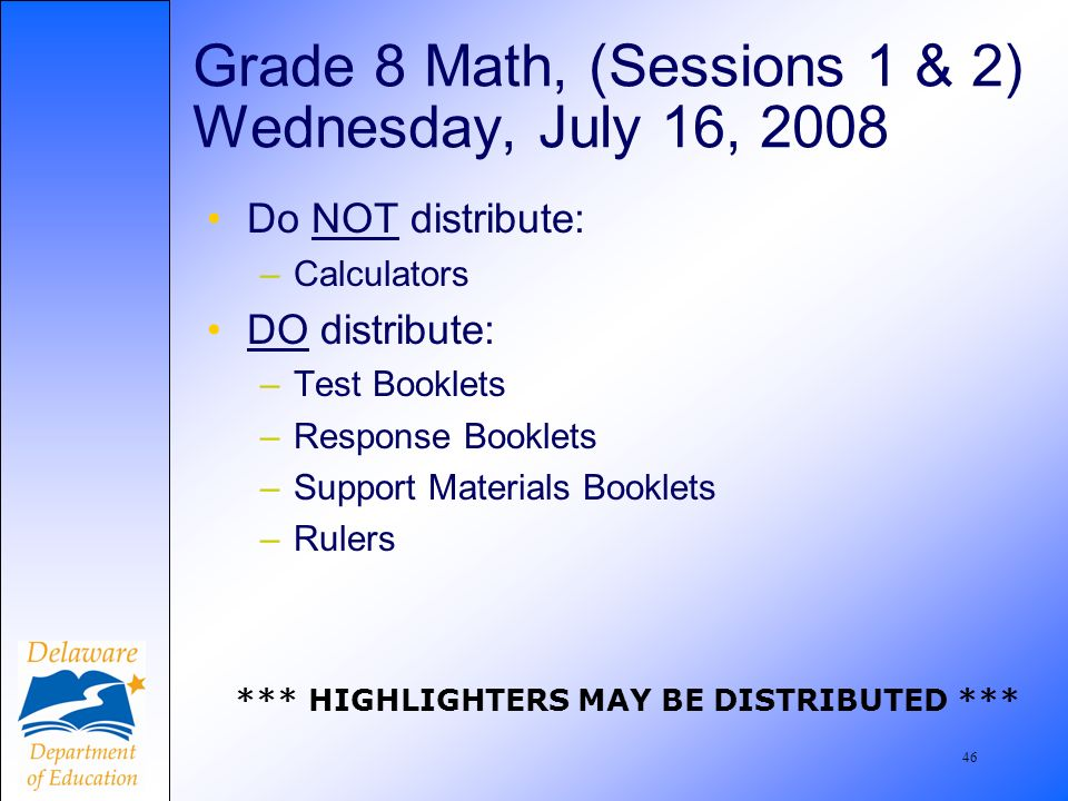 47 Grade 8 Math, Session 3 Thursday, July 17, 2008 DO distribute: –Test Booklets –Response Booklets –Support Materials Booklets –Rulers –Calculators *** HIGHLIGHTERS MAY BE DISTRIBUTED ***
