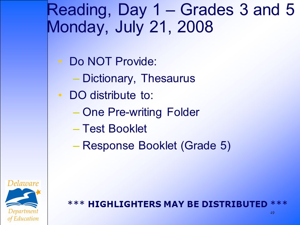 50 Do NOT Provide: –Dictionary, Thesaurus DO distribute: –One Pre-writing Folder –Test Booklet –Response Booklet (Grade 5) *** HIGHLIGHTERS MAY BE DISTRIBUTED *** Reading, Day 2 – Grades 3 and 5 Tuesday, July 22, 2008