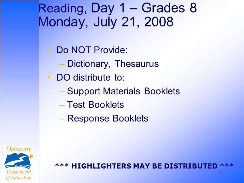 53 Do NOT Provide: –Dictionary, Thesaurus DO distribute: –Support Materials Booklets –Test Booklets –Response Booklets *** HIGHLIGHTERS MAY BE DISTRIBUTED *** Reading, Day 2 – Grades 8 Tuesday, July 22, 2008