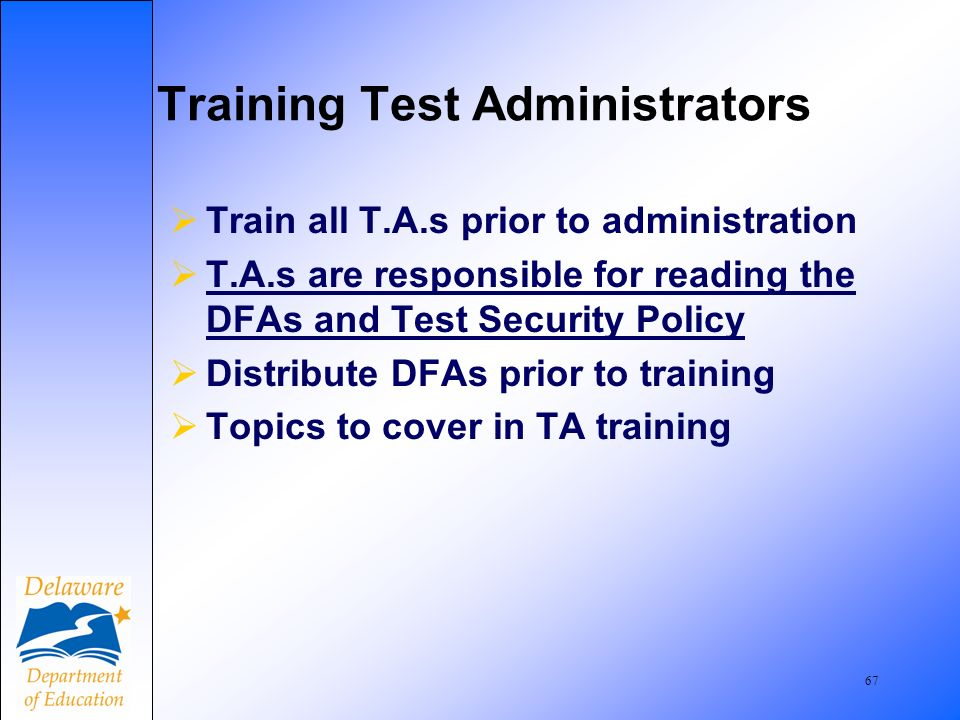 68 IMPORTANT In order to train T.A.s in proper procedure, District and School Test Coordinators must know the procedures DISTRICT AND SCHOOL TEST COORDINATORS MUST READ the DIRECTIONS FOR ADMINISTERING.