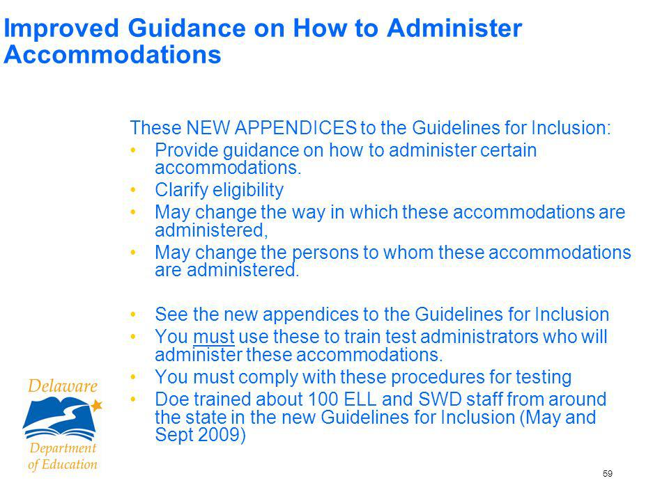 60 Improved Guidance on How to Administer Accommodations, contd English Language Learners Appendix H: Protocol for Simplifying Language/ Paraphrasing Appendix I: Protocol for Reading Aloud the DSTP Appendix J: Protocol for Native Language Interpreter/ Sight Translator Students with Disabilities Appendix I: Protocol for Reading Aloud the DSTP Appendix K: Graphic Organizers Appendix L: Protocol for Sign Language Interpreters