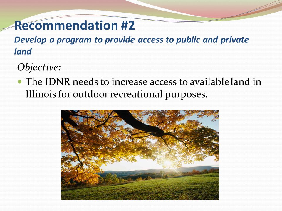 Recommendation #3 IDNR should create a State Water Trails Plan Objectives: Increases paddling related tourism throughout the State Expands public access to Illinois rivers and streams Accurately reflects the current recreational use of Illinois waterways Establishes designated watertrails on waterways identified in the Plan