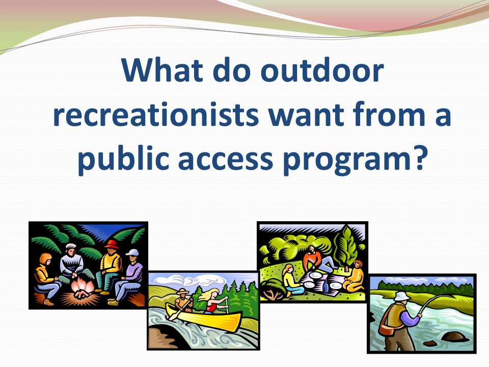 Access to Public Lands Determine availability and location of public lands Maximize outdoor recreational opportunities for all groups Develop, improve and maintain infrastructure on public lands Provide additional opportunities through land acquisition from willing sellers Update the definition of a public waterway