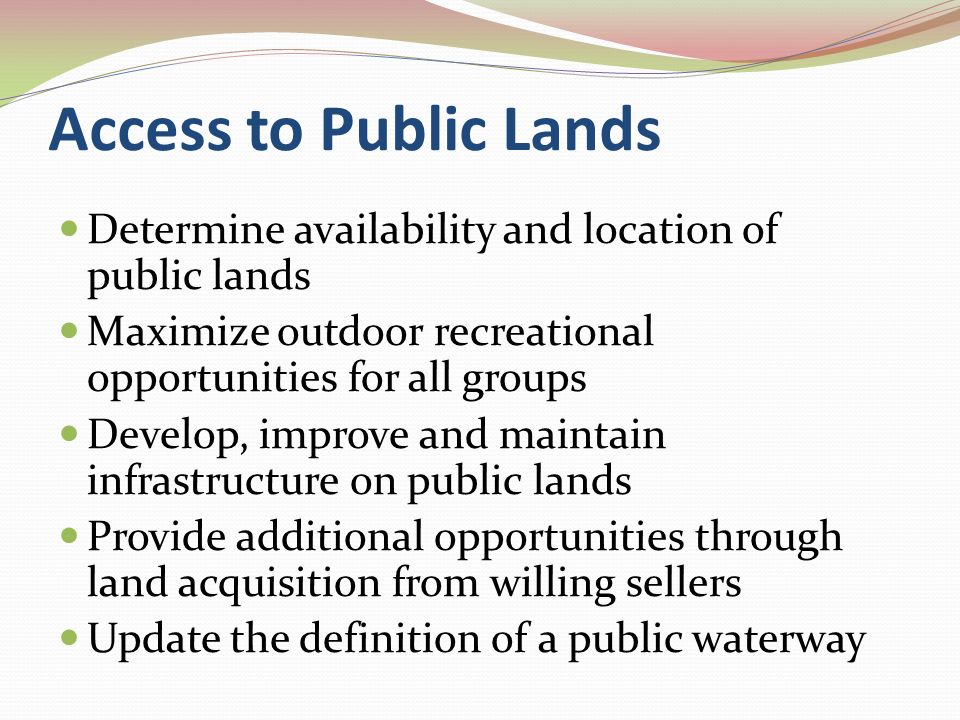 Access to Private Lands Liability Protection User and landowner relationships Needed incentives to open land to access Cash Tax Breaks Technical Assistance and Cost Share Free Labor Federal Farm Program Subsidies Wildlife Management Benefits
