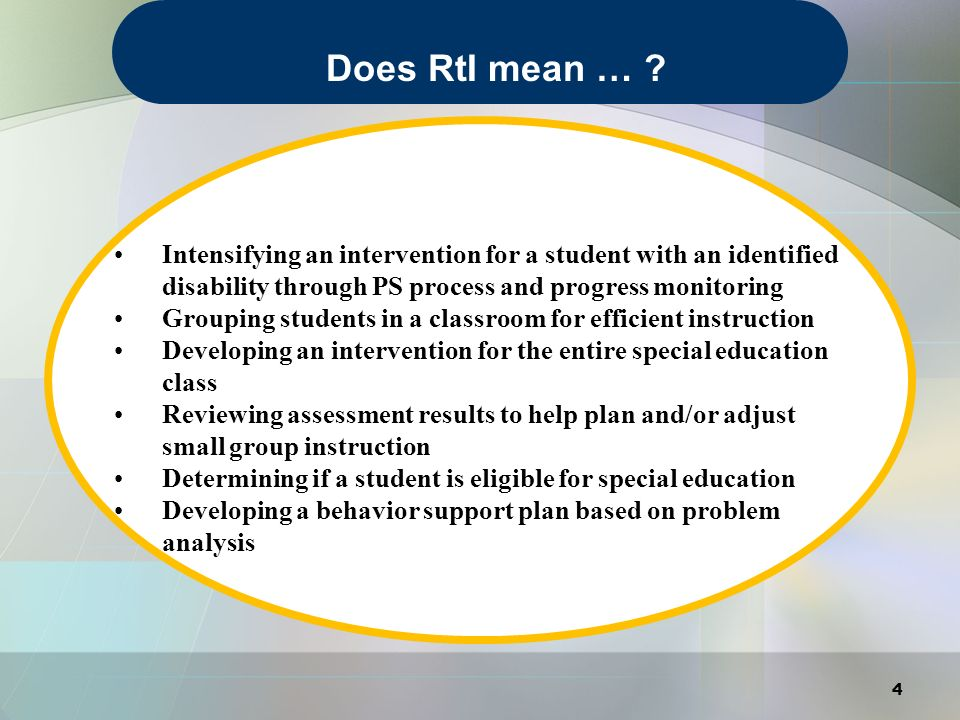 Intensifying an intervention for a student with an identified disability through PS process and progress monitoring Grouping students in a classroom for efficient instruction Developing an intervention for the entire special education class Reviewing assessment results to help plan and/or adjust small group instruction Determining if a student is eligible for special education Developing a behavior support plan based on problem analysis These are all examples of RtI… 5