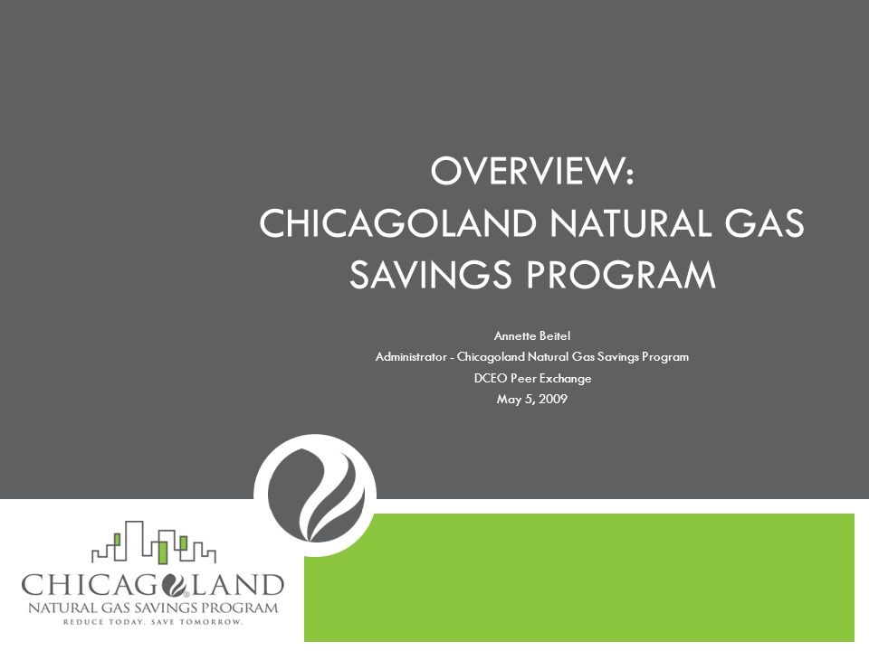 Background: Regulatory Framework No enabling statute Gas energy efficiency funds approved by ICC on February 5, 2008 No filed portfolio plan Funded by residential and small commercial customers in Peoples Gas and North Shore Gas service territories $7.5 million per year Administrator hired in August, 2008 Programs launched December 15, 2008