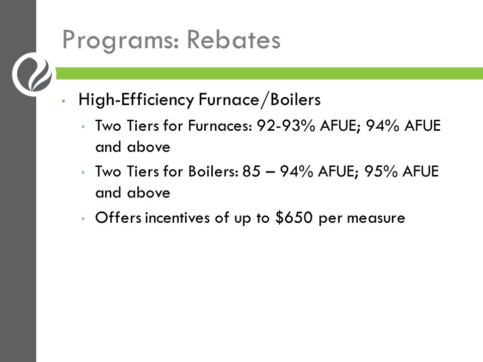 Programs: Rebates Insulation Attic, Floor and Wall Insulation Up to $750/customer Efficient clothes washers $100/unit Efficient storage, condensing and tankless water heaters Rebates vary, up to $400/unit
