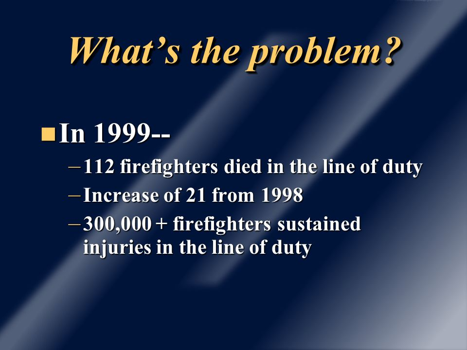56 died on the fireground: 32 volunteers 22 paid 1 prison inmate 1 federal forestry …21 heart attacks …13 asphyxiated …8 burned …6 internal trauma …4 crushed …3 electrocuted …1 heat stroke