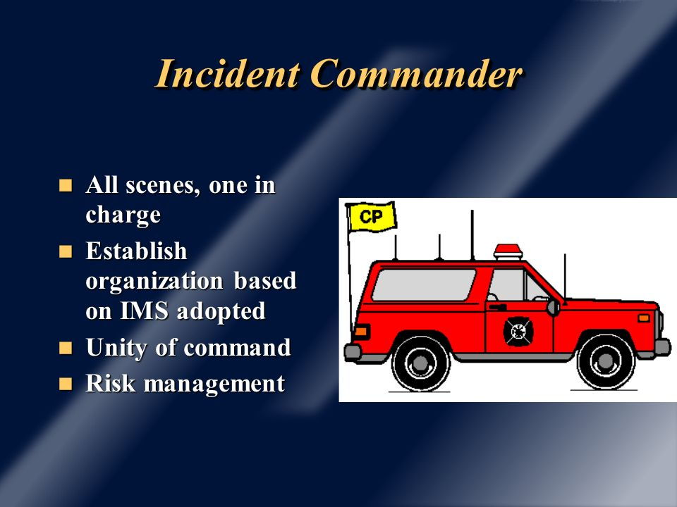 Incident Commander At emergency scene the IC : At emergency scene the IC : assumes command, is identified, assumes command, is identified, performs size up with risk assessment, performs size up with risk assessment, initiates/maintains/controls communications, initiates/maintains/controls communications, develops strategic and tactical plan, develops strategic and tactical plan, initiates personnel accountability, initiates personnel accountability, reviews, modifies as required, and reviews, modifies as required, and continues, transfers, terminates.