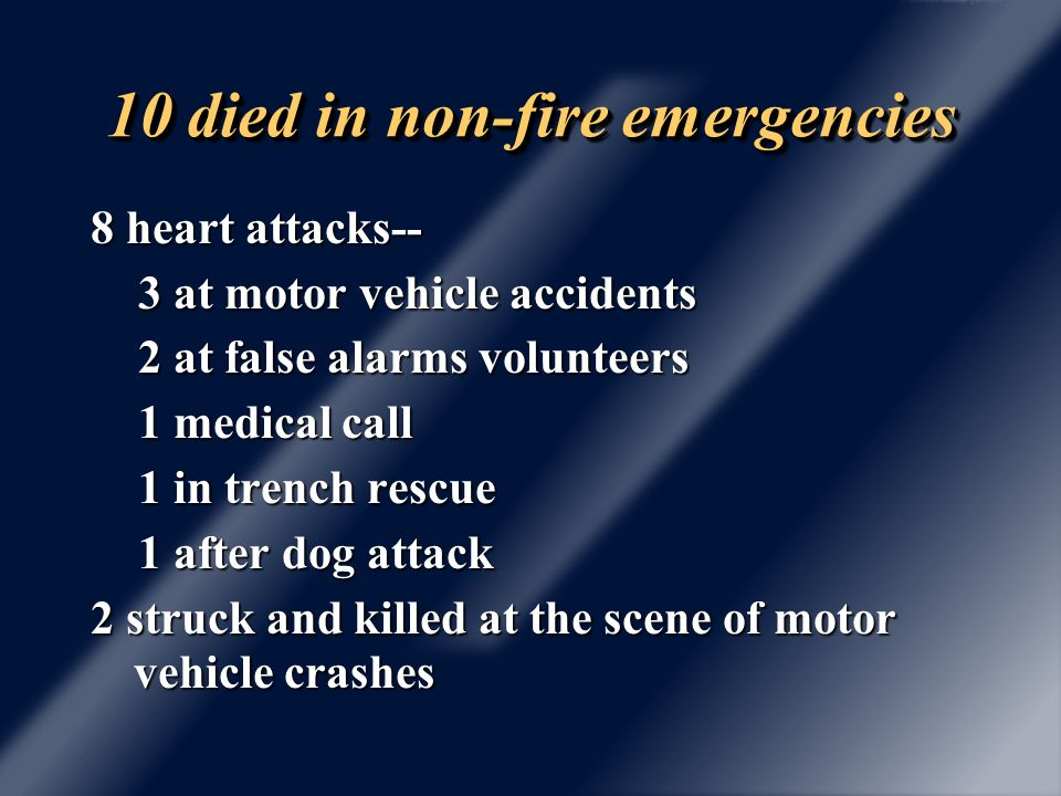 10 died in non-emergency related on duty activities 7 in normal station activities-- …5 heart attacks …2 embolisms 1 heart attack on vehicle maintenance detail 1 hit by a backhoe he was repairing 1 explosion of fireworks waste