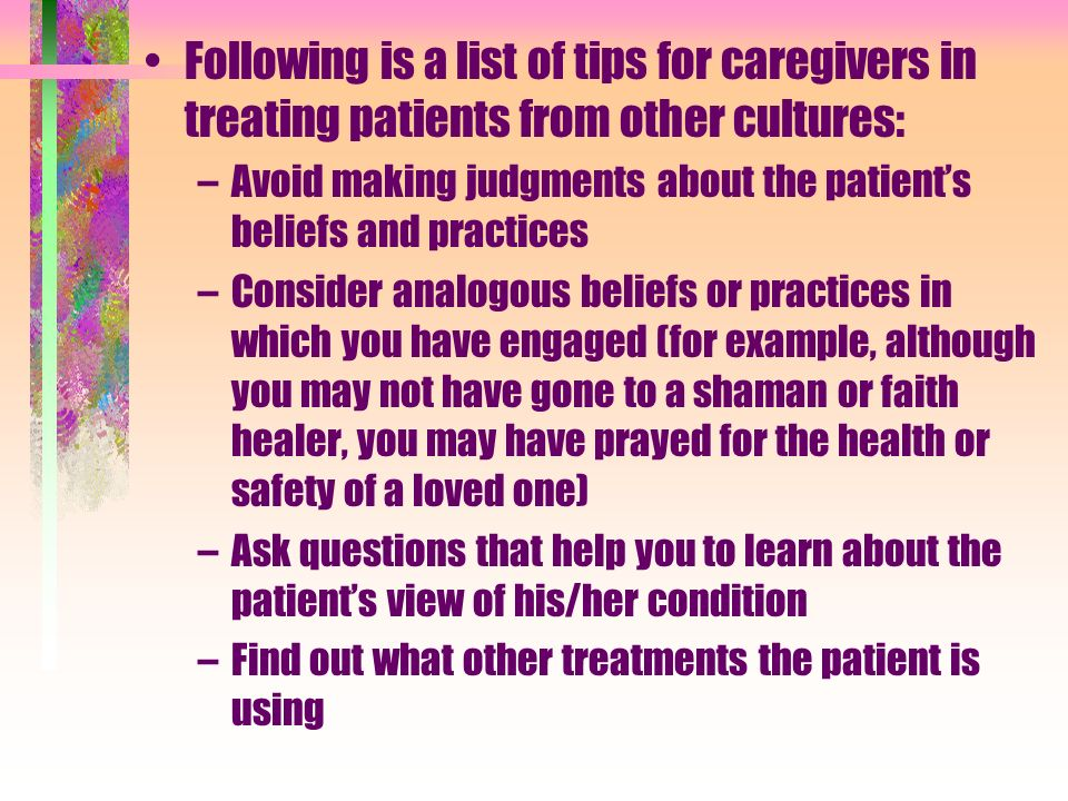 Ask the patient to bring all medications that he/she is using Explain procedures carefully before an examination, especially when they may be embarrassing or uncomfortable for the patient Assure the patient that all attempts will be made to preserve modesty Avoid touching the patients head unless it is necessary and then explain the reasons before touching Ask the patient who he/she wants to be involved in discussions about diagnoses, treatment, prognoses Ask patients how much they want to be informed and who should receive information if they do not want full disclosure themselves.