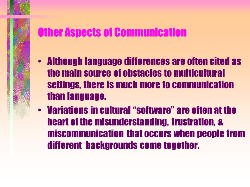 A number of aspects of interacting & sharing information, besides language, are significantly influenced by culture, including: Directness Gestures & facial expressions Distance Touch Topics appropriate for the discussion Degree of formality Forms of address Balance of relationship & task Pace & pitch Relationship factors of priority & status