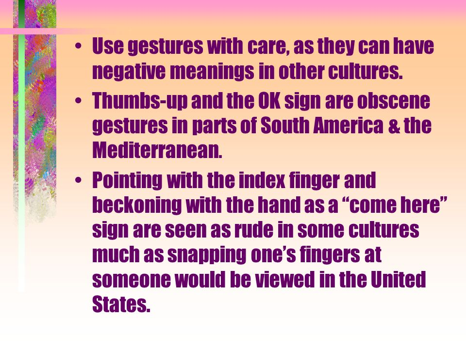 Distance American culture generally expects people to stand about an arms length apart when talking in a business situation.