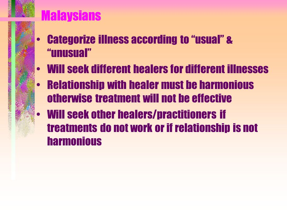 Mien Family & religion are central to health beliefs Expect medication, & injections are extremely popular, thus multidrug therapy is common Traditional healing is common, & many therapies are related to diet Believe that you must understand illness causation before you can effectively treat it