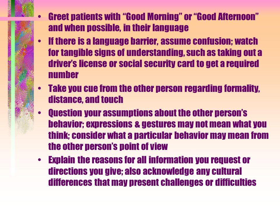 Use a soft, gentle tone and maintain an even temperament Spend time cultivating relationships by getting to know patients & coworkers & by establishing comfort before jumping into the task at hand Be open to including patients family members in discussions & meetings with patients Consider the best way to show respect, perhaps by addressing the head of the family or group first Use pictures & diagrams where appropriate; for example give maps for directions or show a picture of a social security card or drivers license Pay attention to subtle cues that may tell you an individuals dignity has been wounded Recognize that differences in time consciousness may be cultural & not a sign of laziness or resistance
