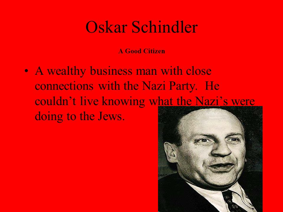 Oskar Schindler A Good Citizen Oskar decided to use his ties with the Nazi Party to help the Jews.