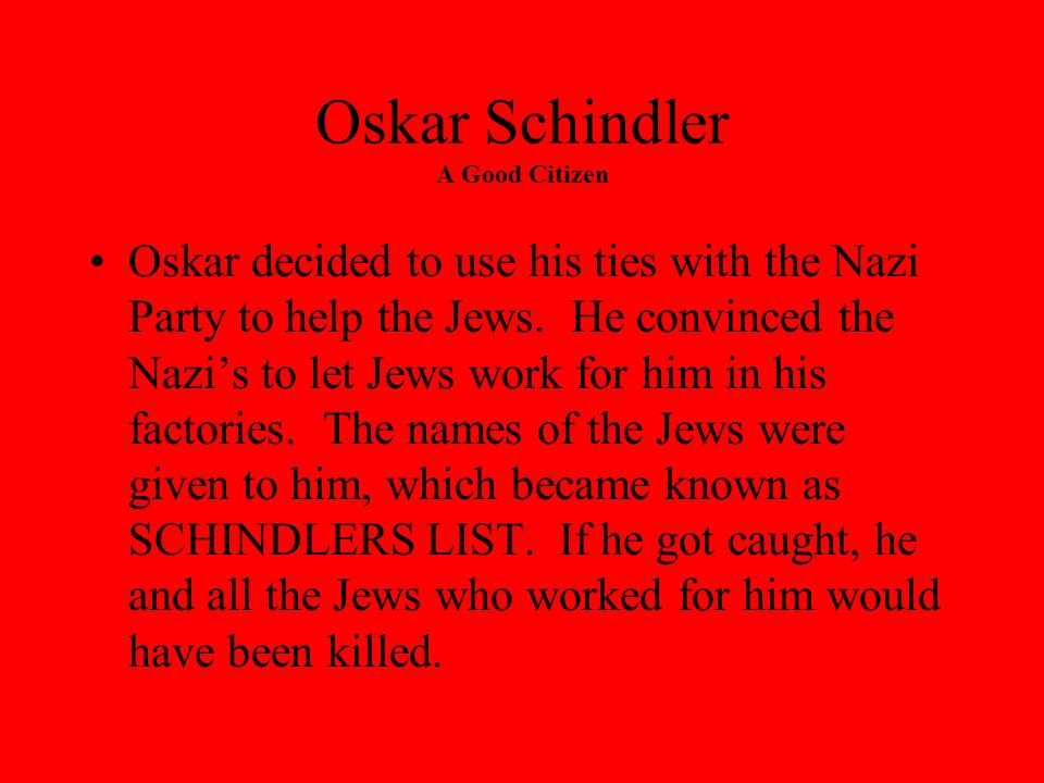 Oskar Schindler A Good Citizen Asked why he had intervened on behalf of the Jews, Schindler replied: The persecution of Jews in the General Government in Polish territory gradually worsened in its cruelty.