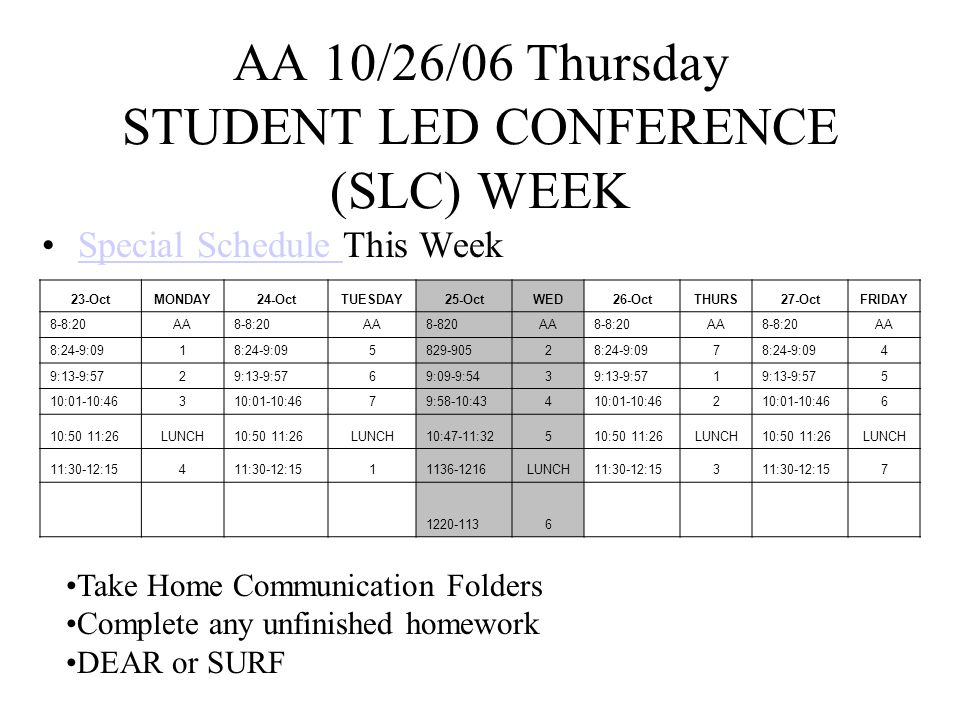 AA 10/27/06 Friday STUDENT LED CONFERENCE (SLC) WEEK Special Schedule This WeekSpecial Schedule 23-OctMONDAY24-OctTUESDAY25-OctWED26-OctTHURS27-OctFRIDAY 8-8:20AA8-8:20AA8-820AA8-8:20AA8-8:20AA 8:24-9:091 5829-90528:24-9:097 4 9:13-9:572 69:09-9:5439:13-9:571 5 10:01-10:463 79:58-10:43410:01-10:462 6 10:50 11:26LUNCH10:50 11:26LUNCH10:47-11:32510:50 11:26LUNCH10:50 11:26LUNCH 11:30-12:154 11136-1216LUNCH11:30-12:153 7 1220-1136 Complete any unfinished homework DEAR or SURF