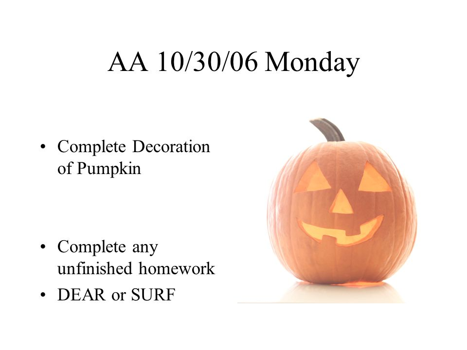 AA 10/31/06 Tuesday Happy Halloween Complete Decoration of Pumpkin AA Lesson –VOTING Complete any unfinished homework DEAR or SURF