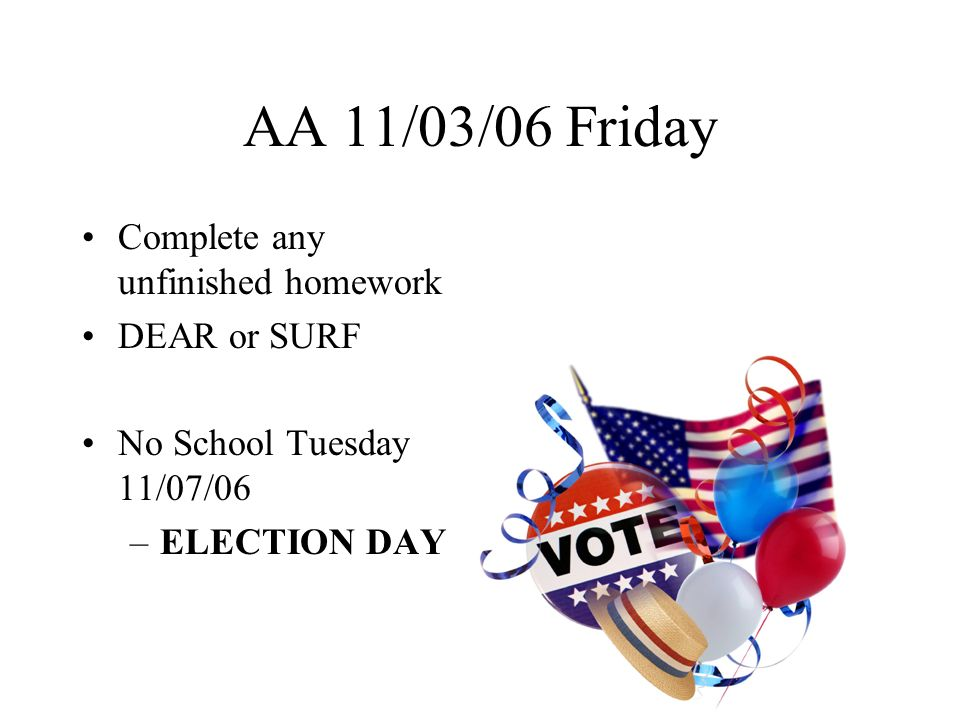 AA 11/06/06 Monday No School Tomorrow 11/07/06 –ELECTION DAY Complete any unfinished homework DEAR or SURF Ask if you need help with your homework Take AR Test No School Friday 11/10/06 Observe Veterans Day