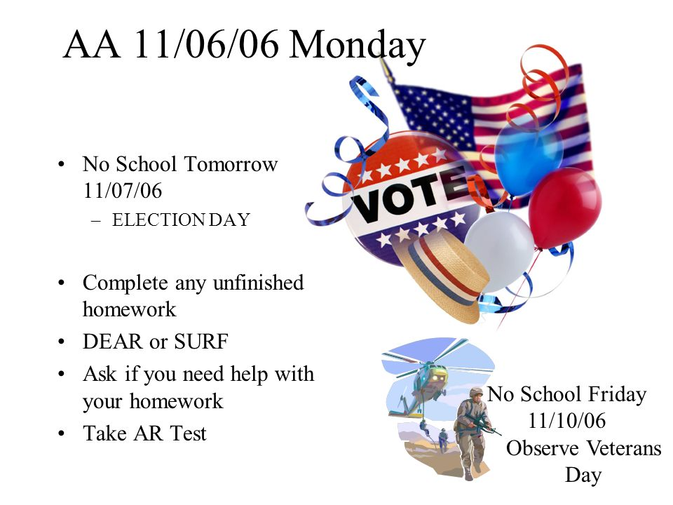 AA 11/08/06 Wednesday No School Friday 11/10/06 –Observe Veterans Day AA Lesson Complete any unfinished homework DEAR or SURF Ask if you need help with your homework Take AR Test