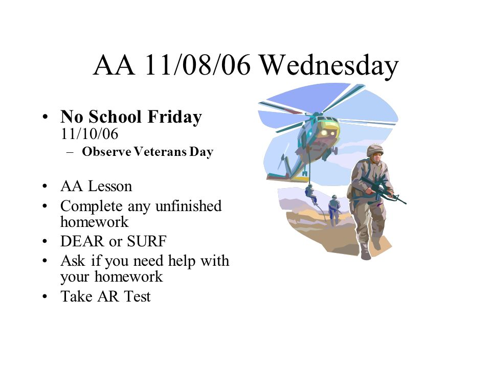 AA 11/09/06 Thursday No School Tomorrow Friday 11/10/06 –Observe Veterans Day –Veterans Day is 11/11/06 Take Home Communication Folder Complete any unfinished homework DEAR or SURF Ask if you need help with your homework Take AR Test