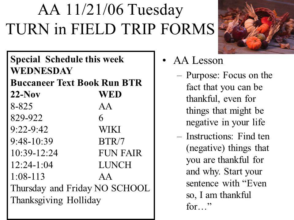 AA 11/22/06 Wednesday Buccaneer Text Book Run Special Schedule this week WEDNESDAY Buccaneer Text Book Run BTR 22-NovWED 8-825AA 829-9226 9:22-9:42WIKI 9:48-10:39BTR/7 10:39-12:24FUN FAIR 12:24-1:04LUNCH 1:08-113AA Thursday and Friday NO SCHOOL Thanksgiving Holliday AA Lesson Complete your 10 thankful sentences