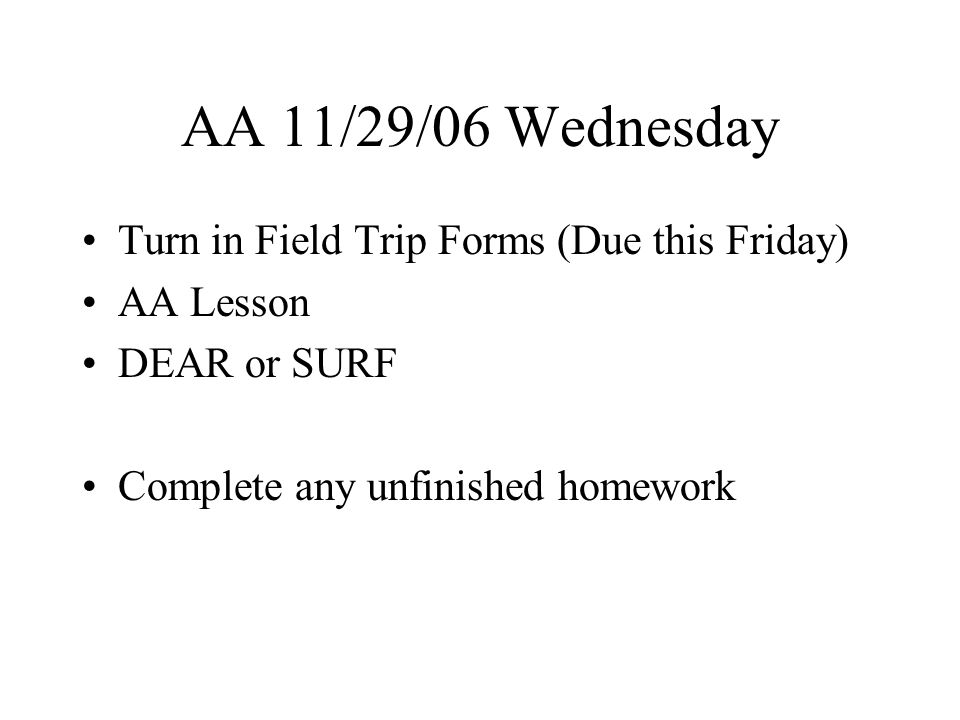 AA 11/30/06 Thursday Turn in Field Trip Forms (Due this Friday) Take Home Registration Notice in Communication Folder AA Lesson DEAR or SURF Complete any unfinished homework Three weeks until winter break and End of Second Quarter